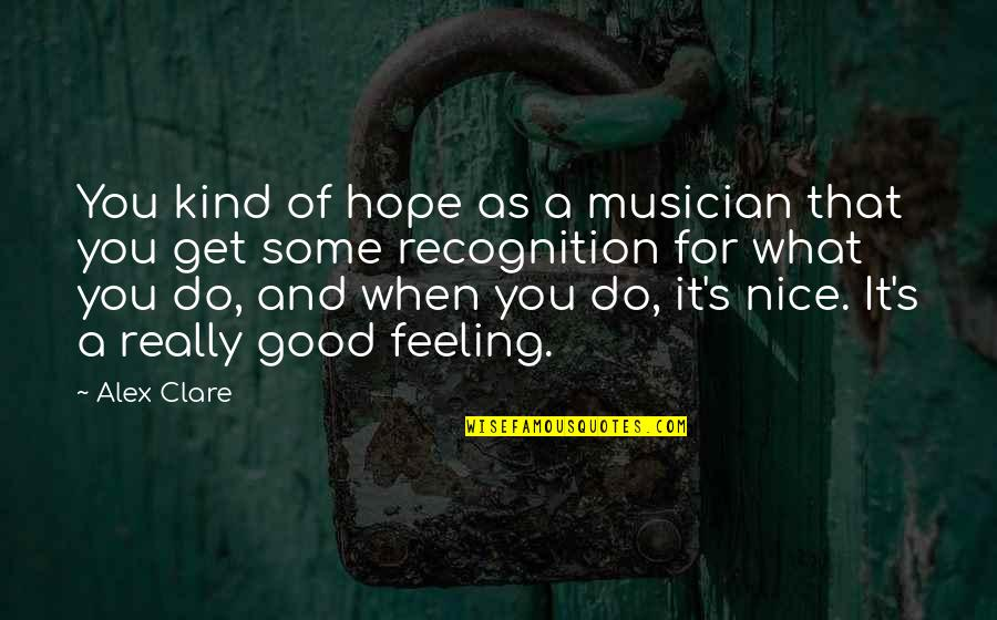 Some Good Feeling Quotes By Alex Clare: You kind of hope as a musician that