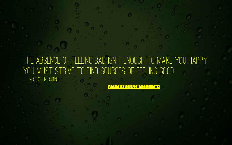 Some Good Feeling Quotes By Gretchen Rubin: The absence of feeling bad isn't enough to