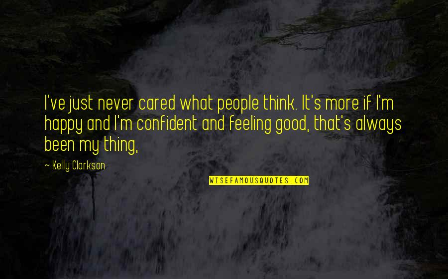 Some Good Feeling Quotes By Kelly Clarkson: I've just never cared what people think. It's