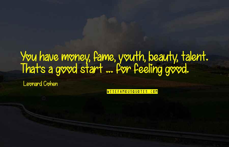 Some Good Feeling Quotes By Leonard Cohen: You have money, fame, youth, beauty, talent. That's