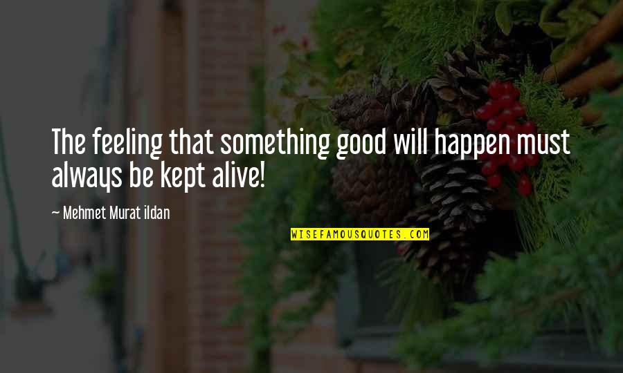 Some Good Feeling Quotes By Mehmet Murat Ildan: The feeling that something good will happen must