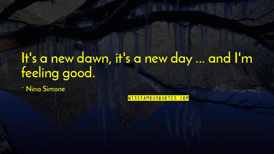 Some Good Feeling Quotes By Nina Simone: It's a new dawn, it's a new day