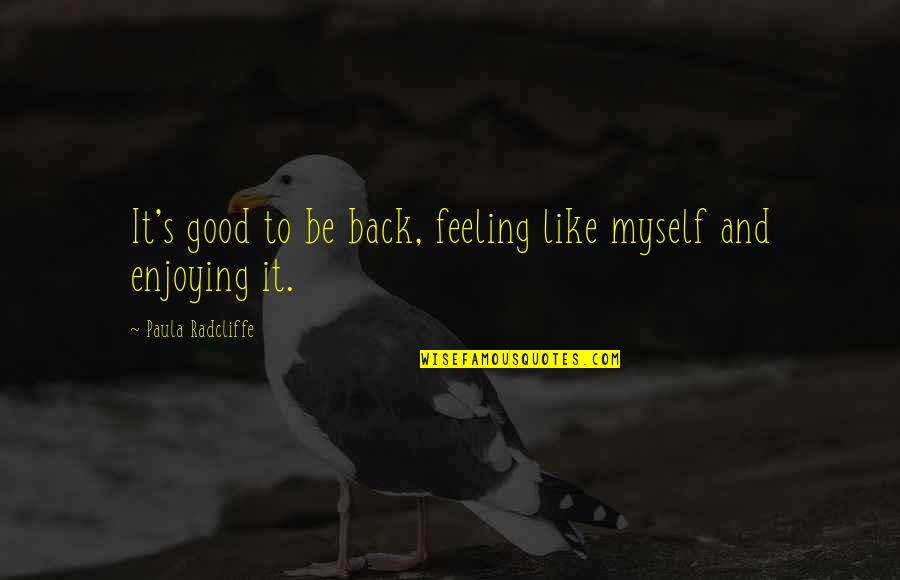 Some Good Feeling Quotes By Paula Radcliffe: It's good to be back, feeling like myself