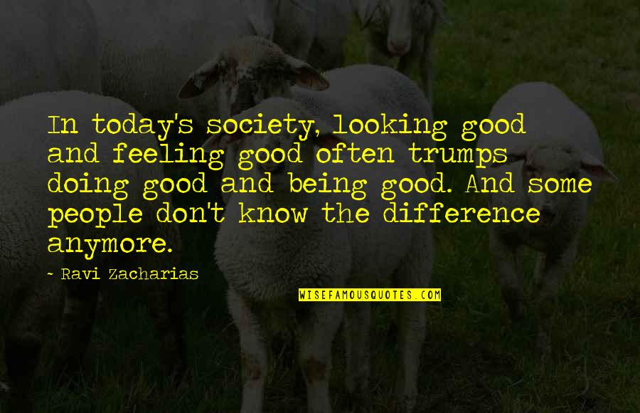 Some Good Feeling Quotes By Ravi Zacharias: In today's society, looking good and feeling good