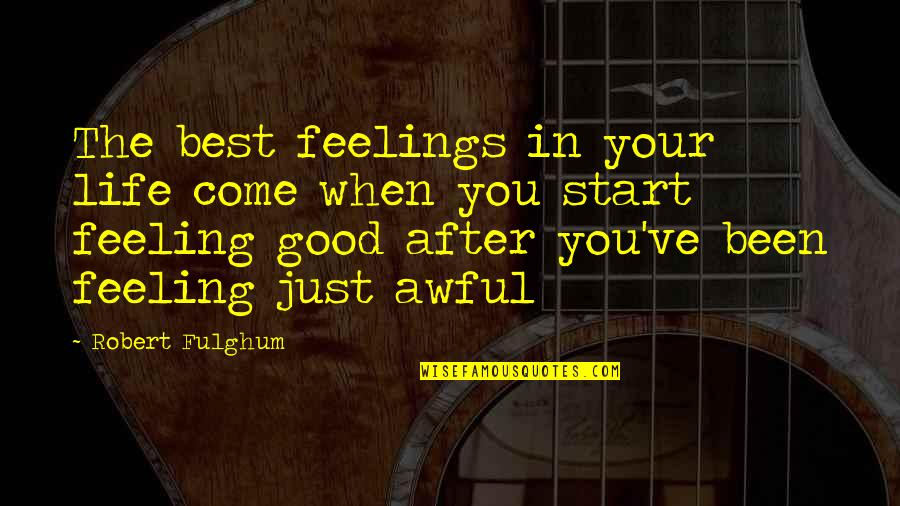 Some Good Feeling Quotes By Robert Fulghum: The best feelings in your life come when
