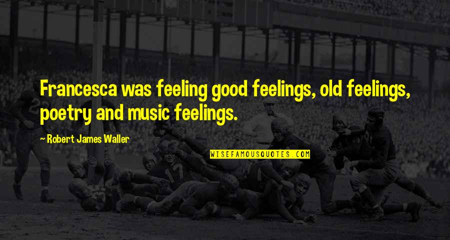 Some Good Feeling Quotes By Robert James Waller: Francesca was feeling good feelings, old feelings, poetry