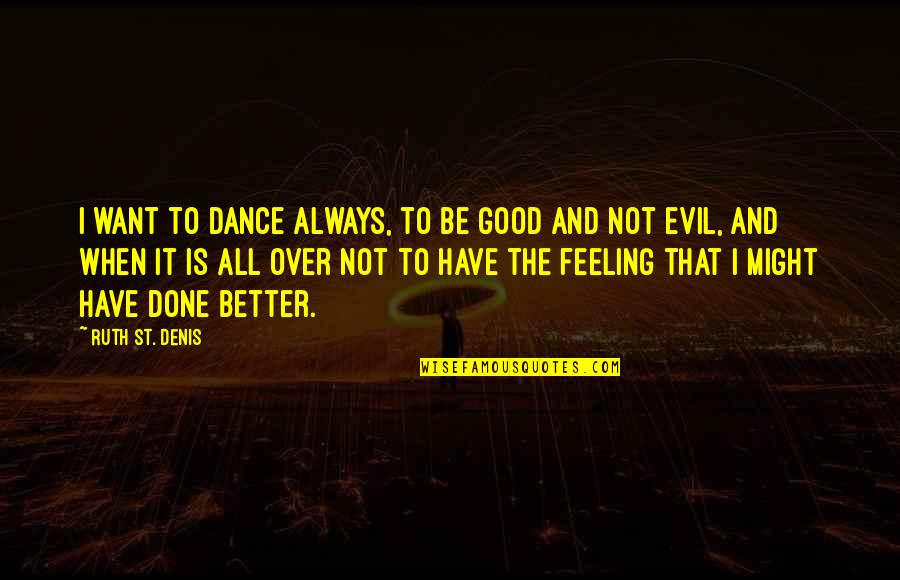 Some Good Feeling Quotes By Ruth St. Denis: I want to dance always, to be good