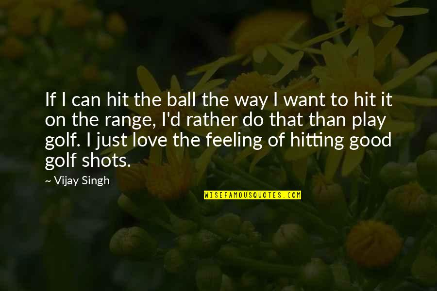 Some Good Feeling Quotes By Vijay Singh: If I can hit the ball the way
