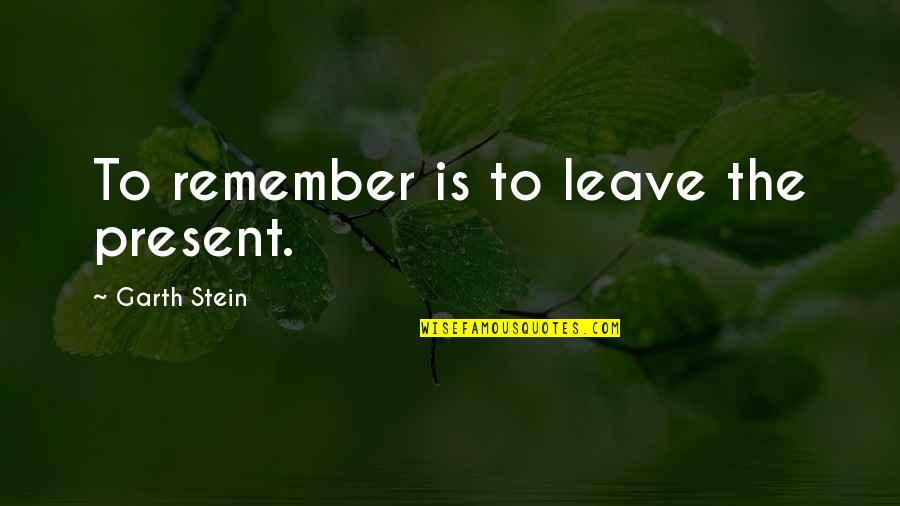 Some Gud Quotes By Garth Stein: To remember is to leave the present.