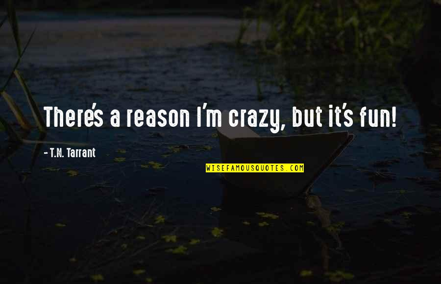 Some Gud Quotes By T.N. Tarrant: There's a reason I'm crazy, but it's fun!
