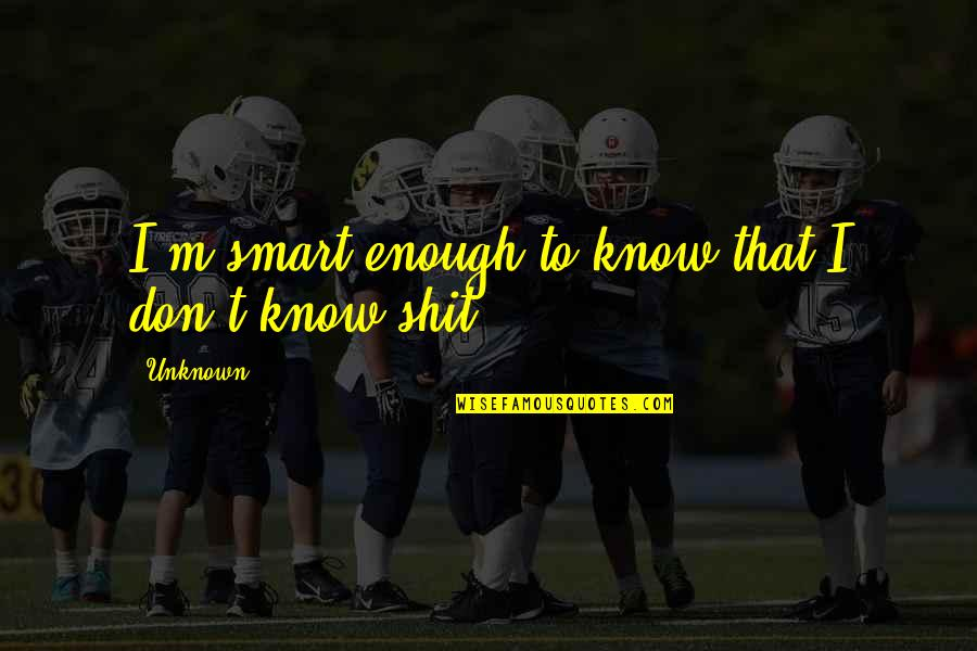 Some Gud Quotes By Unknown: I'm smart enough to know that I don't