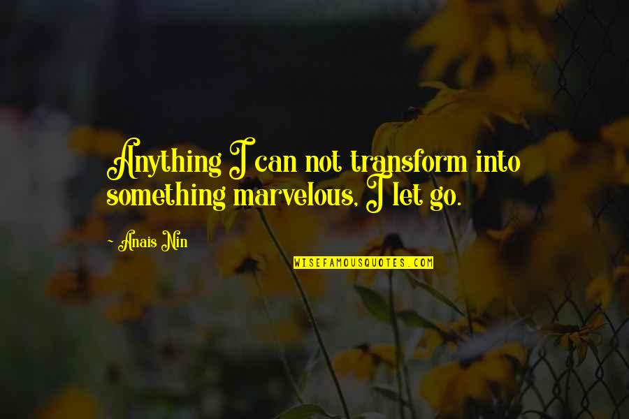 Some Marvelous Quotes By Anais Nin: Anything I can not transform into something marvelous,