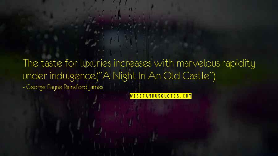 Some Marvelous Quotes By George Payne Rainsford James: The taste for luxuries increases with marvelous rapidity