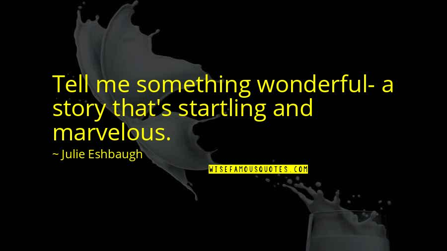 Some Marvelous Quotes By Julie Eshbaugh: Tell me something wonderful- a story that's startling