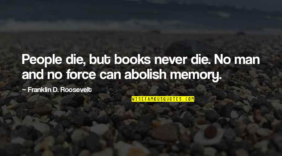 Some Memories Never Die Quotes By Franklin D. Roosevelt: People die, but books never die. No man