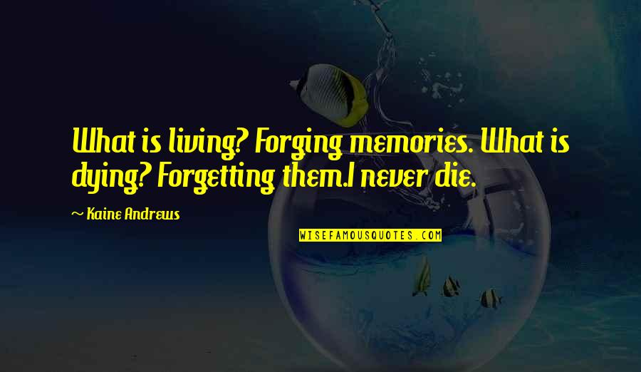 Some Memories Never Die Quotes By Kaine Andrews: What is living? Forging memories. What is dying?