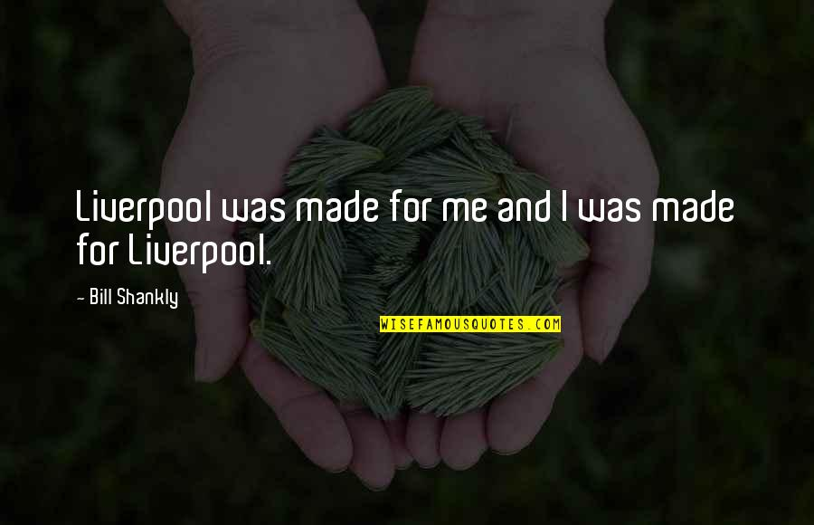 Some Real Facts Life Quotes By Bill Shankly: Liverpool was made for me and I was