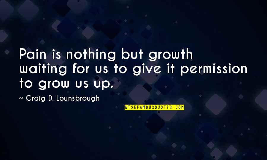 Some Real Facts Life Quotes By Craig D. Lounsbrough: Pain is nothing but growth waiting for us