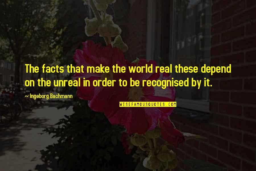 Some Real Facts Quotes By Ingeborg Bachmann: The facts that make the world real these