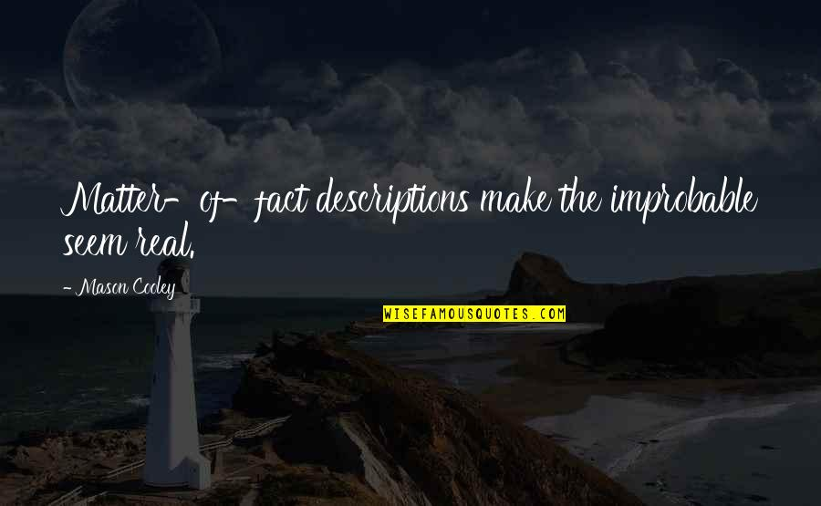 Some Real Facts Quotes By Mason Cooley: Matter-of-fact descriptions make the improbable seem real.