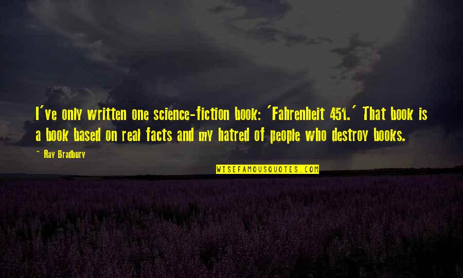 Some Real Facts Quotes By Ray Bradbury: I've only written one science-fiction book: 'Fahrenheit 451.'