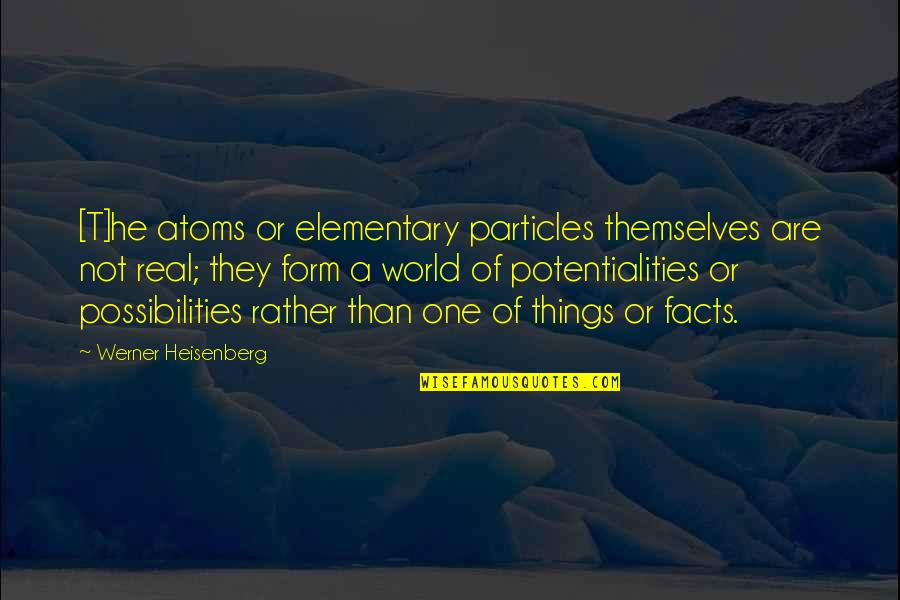 Some Real Facts Quotes By Werner Heisenberg: [T]he atoms or elementary particles themselves are not