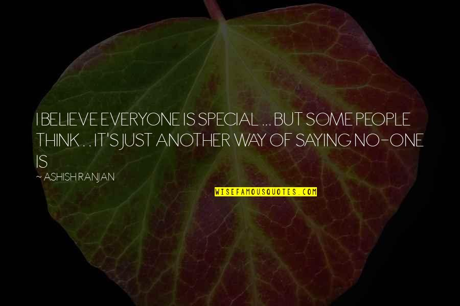 Some Special Quotes By ASHISH RANJAN: I BELIEVE EVERYONE IS SPECIAL ... BUT SOME