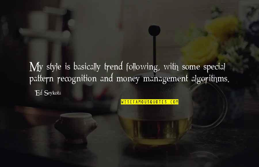 Some Special Quotes By Ed Seykota: My style is basically trend following, with some