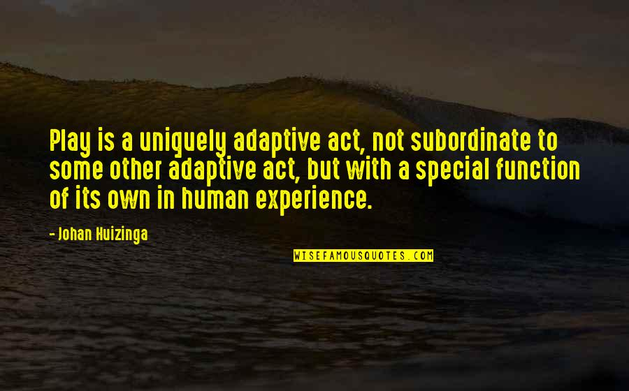 Some Special Quotes By Johan Huizinga: Play is a uniquely adaptive act, not subordinate