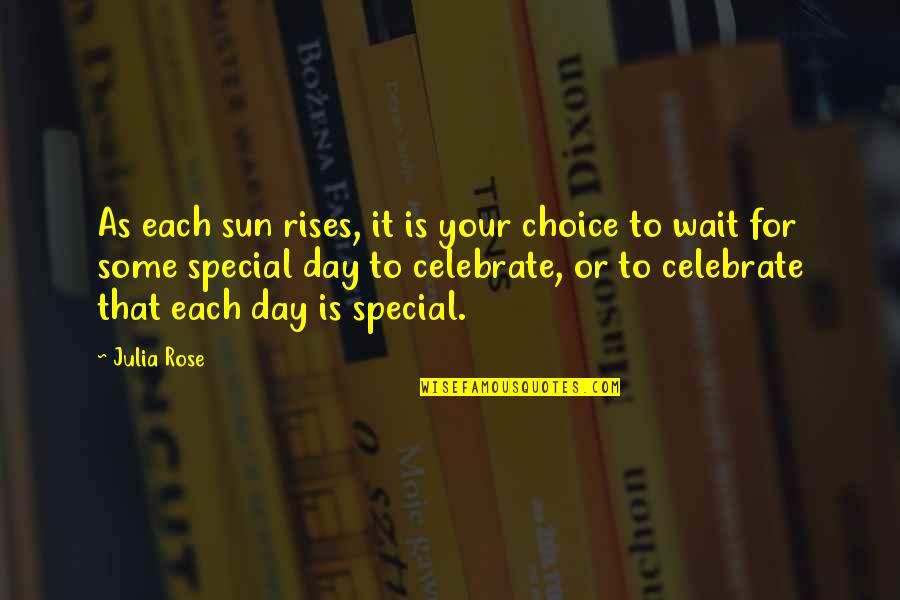 Some Special Quotes By Julia Rose: As each sun rises, it is your choice