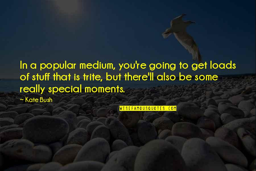 Some Special Quotes By Kate Bush: In a popular medium, you're going to get
