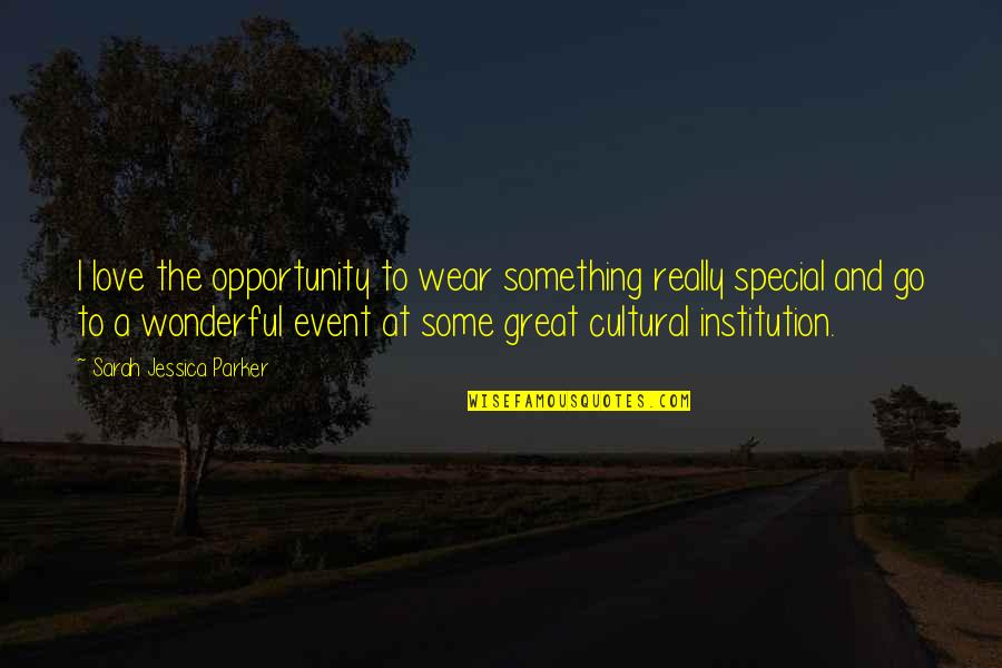Some Special Quotes By Sarah Jessica Parker: I love the opportunity to wear something really
