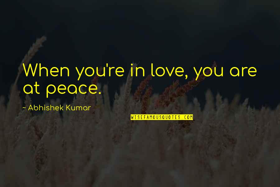 Some Things Can't Be Forgiven Quotes By Abhishek Kumar: When you're in love, you are at peace.