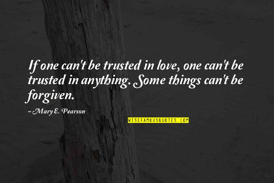 Some Things Can't Be Forgiven Quotes By Mary E. Pearson: If one can't be trusted in love, one