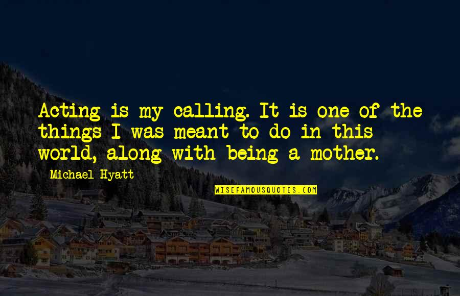 Some Things Were Not Meant To Be Quotes By Michael Hyatt: Acting is my calling. It is one of