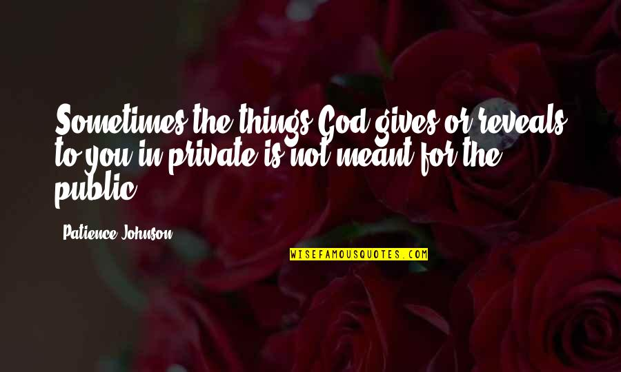 Some Things Were Not Meant To Be Quotes By Patience Johnson: Sometimes the things God gives or reveals to