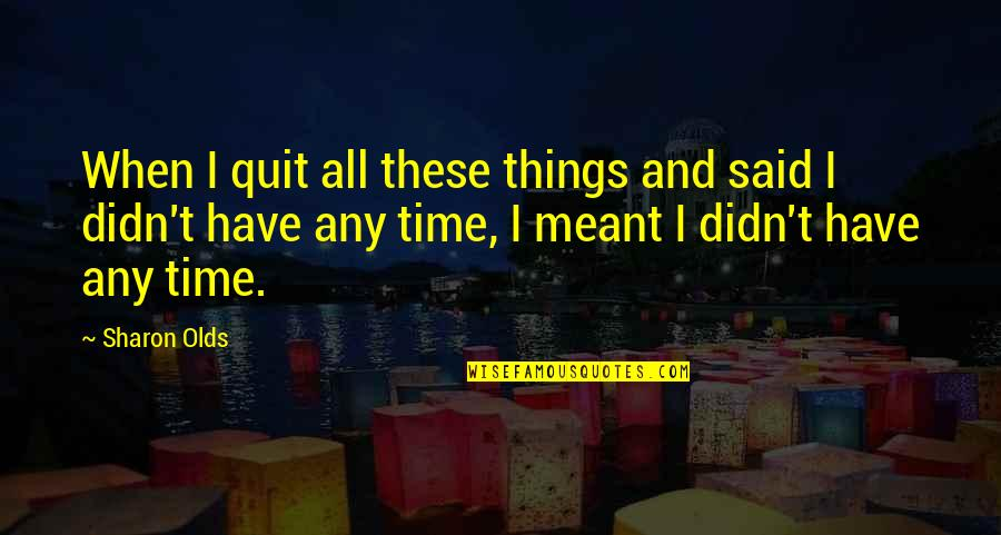 Some Things Were Not Meant To Be Quotes By Sharon Olds: When I quit all these things and said
