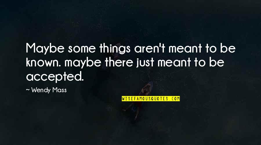 Some Things Were Not Meant To Be Quotes By Wendy Mass: Maybe some things aren't meant to be known.