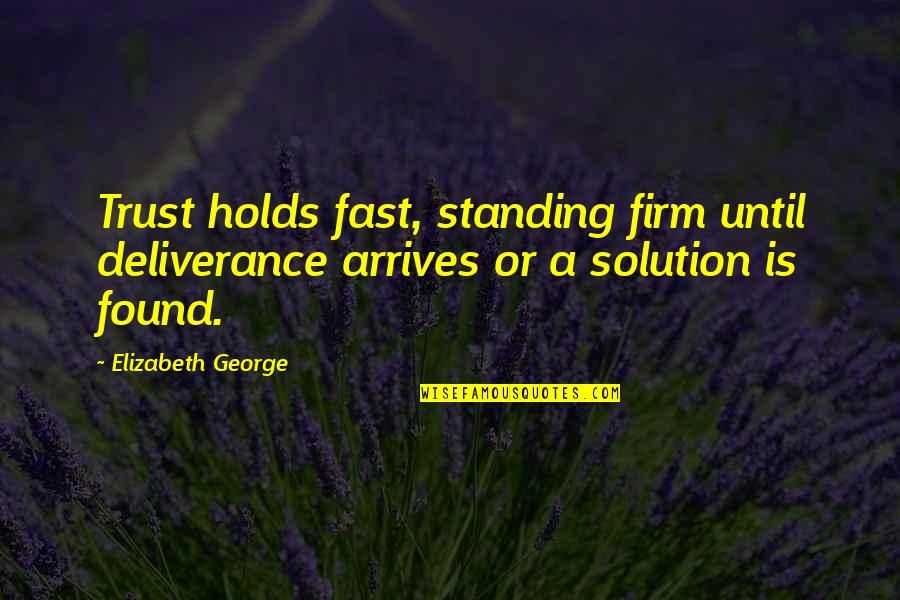 Some Trust Breaking Quotes By Elizabeth George: Trust holds fast, standing firm until deliverance arrives