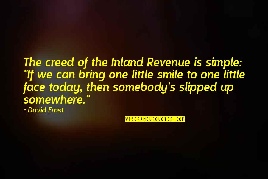 Somebody's Smile Quotes By David Frost: The creed of the Inland Revenue is simple: