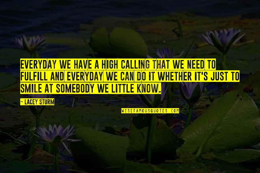 Somebody's Smile Quotes By Lacey Sturm: Everyday we have a high calling that we