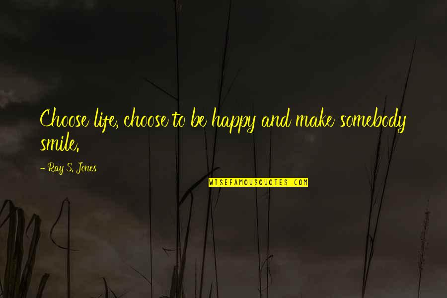 Somebody's Smile Quotes By Ray S. Jones: Choose life, choose to be happy and make
