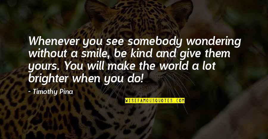 Somebody's Smile Quotes By Timothy Pina: Whenever you see somebody wondering without a smile,