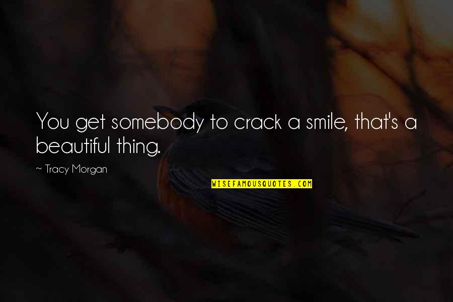 Somebody's Smile Quotes By Tracy Morgan: You get somebody to crack a smile, that's
