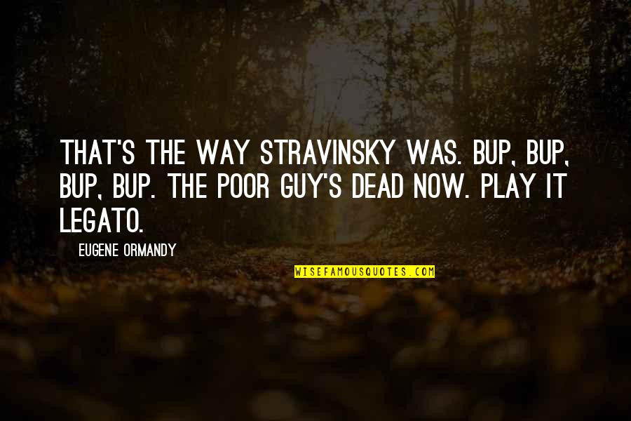 Someone Being Cocky Quotes By Eugene Ormandy: That's the way Stravinsky was. Bup, bup, bup,