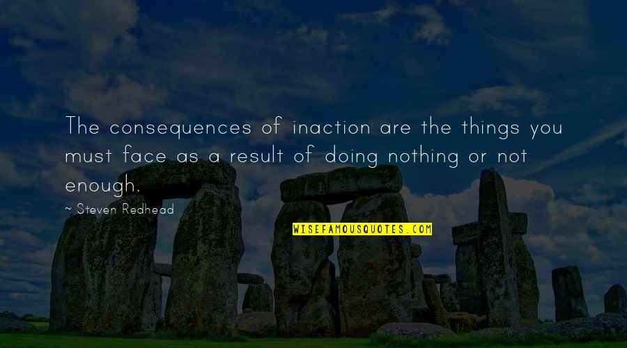 Someone Being Cocky Quotes By Steven Redhead: The consequences of inaction are the things you