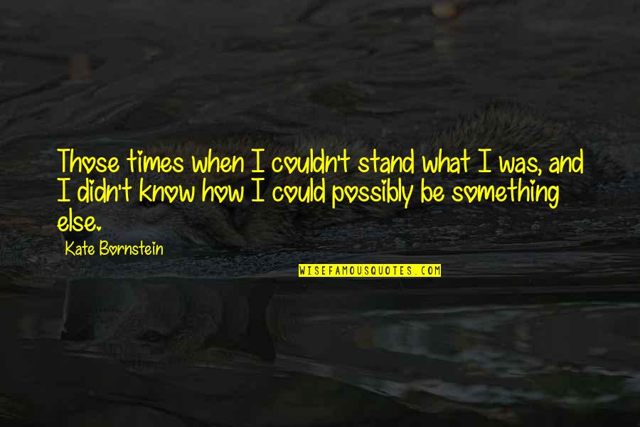 Someone Being Hurtful Quotes By Kate Bornstein: Those times when I couldn't stand what I