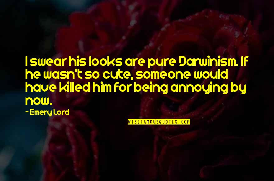 Someone Being Killed Quotes By Emery Lord: I swear his looks are pure Darwinism. If