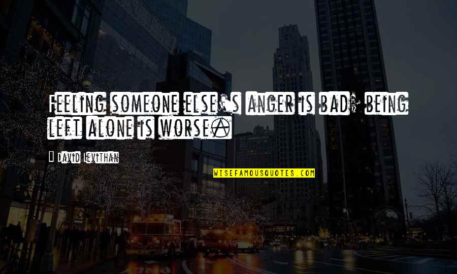 Someone Being Worse Off Quotes By David Levithan: Feeling someone else's anger is bad; being left