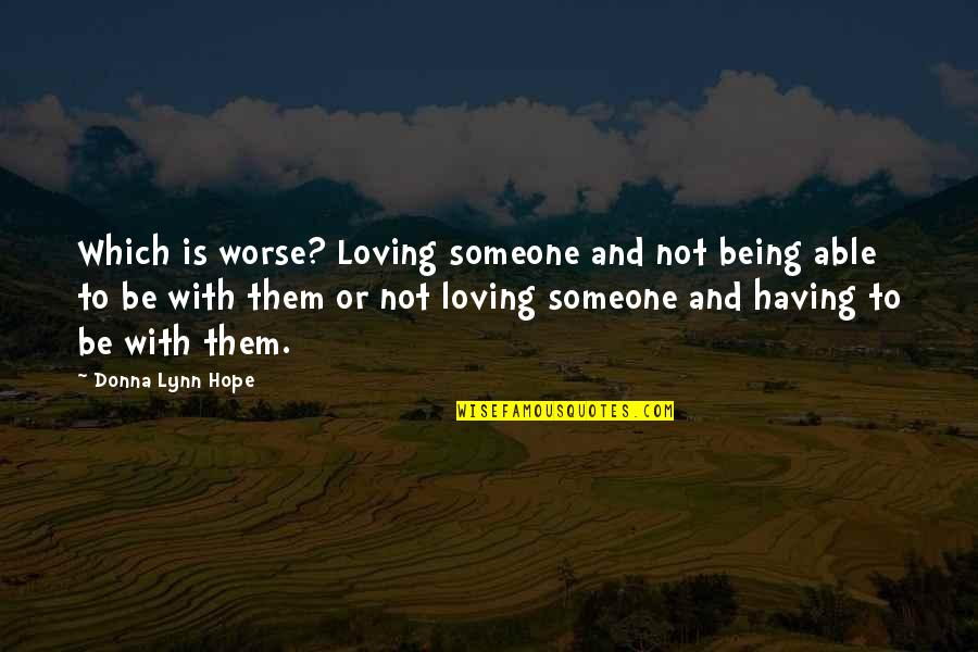 Someone Being Worse Off Quotes By Donna Lynn Hope: Which is worse? Loving someone and not being